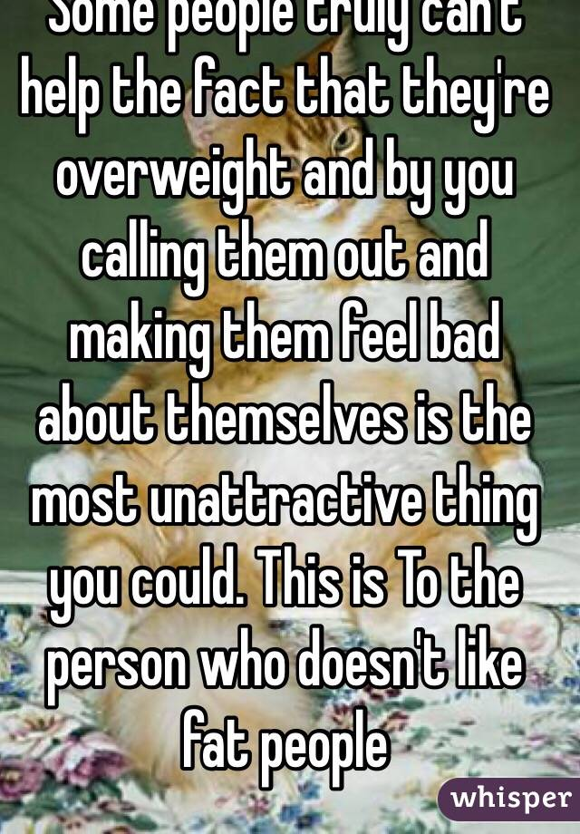 Some people truly can't help the fact that they're overweight and by you calling them out and making them feel bad about themselves is the most unattractive thing you could. This is To the person who doesn't like fat people