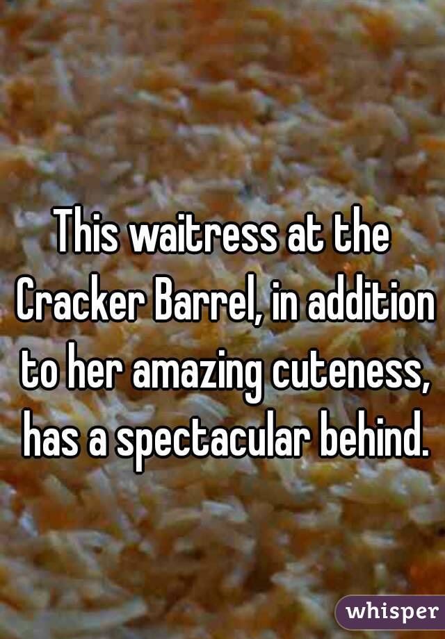 This waitress at the Cracker Barrel, in addition to her amazing cuteness, has a spectacular behind.