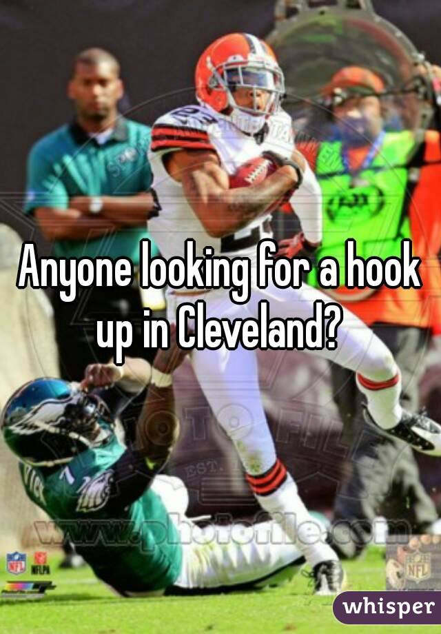 Anyone looking for a hook up in Cleveland?