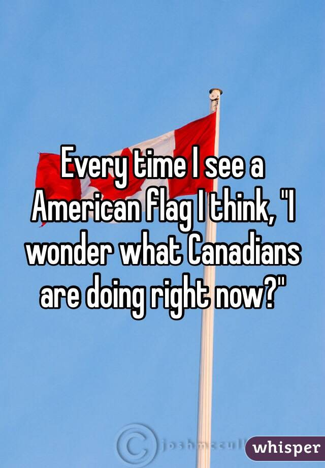 "Every time I see a American flag I think, ""I wonder what Canadians are doing right now?"""