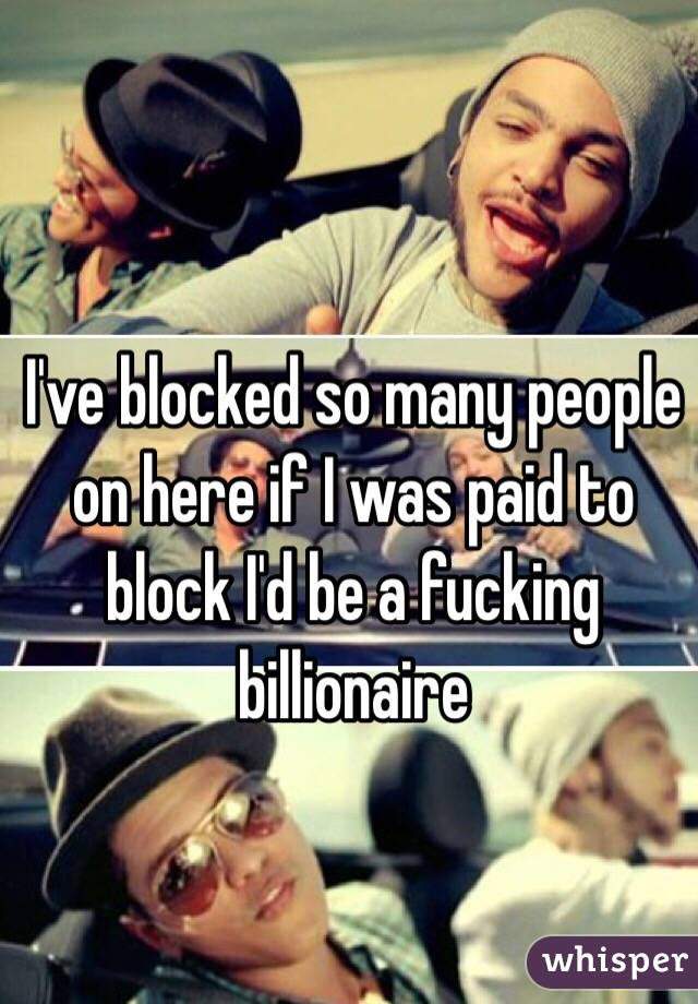 I've blocked so many people on here if I was paid to block I'd be a fucking billionaire