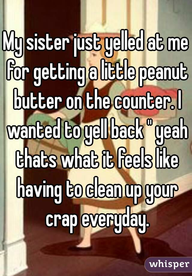 "My sister just yelled at me for getting a little peanut butter on the counter. I wanted to yell back "" yeah thats what it feels like having to clean up your crap everyday."