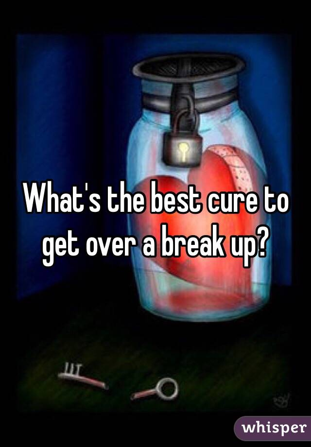 What's the best cure to get over a break up?