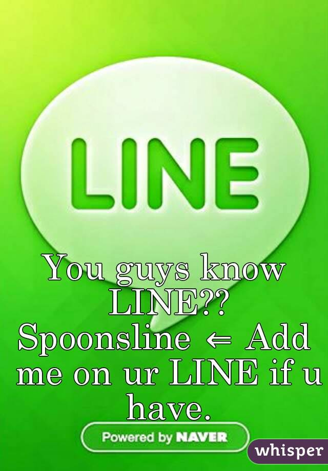 You guys know LINE?? Spoonsline ⇐ Add me on ur LINE if u have.