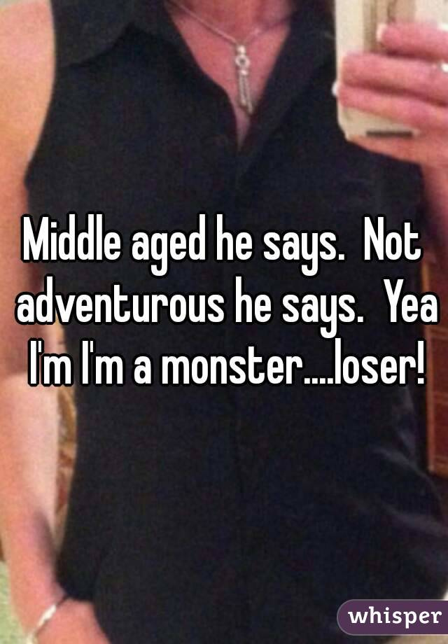 Middle aged he says.  Not adventurous he says.  Yea I'm I'm a monster....loser!