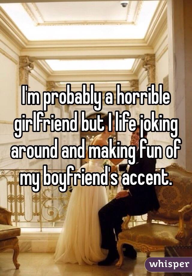 I'm probably a horrible girlfriend but I life joking around and making fun of my boyfriend's accent.