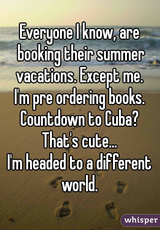 Everyone I know, are booking their summer vacations. Except me.  I'm pre ordering books. Countdown to Cuba? That's cute... I'm headed to a different world.