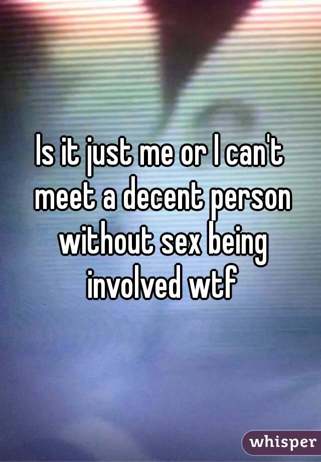 Is it just me or I can't meet a decent person without sex being involved wtf