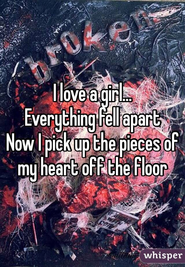 I love a girl...  Everything fell apart Now I pick up the pieces of my heart off the floor