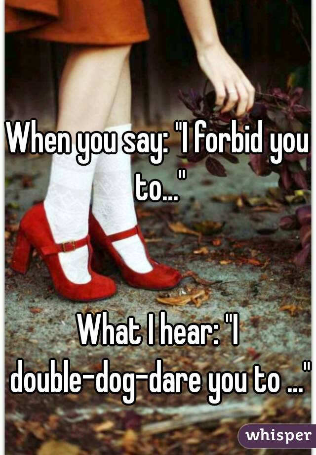 """When you say: """"I forbid you to...""""   What I hear: """"I double-dog-dare you to ..."""""""