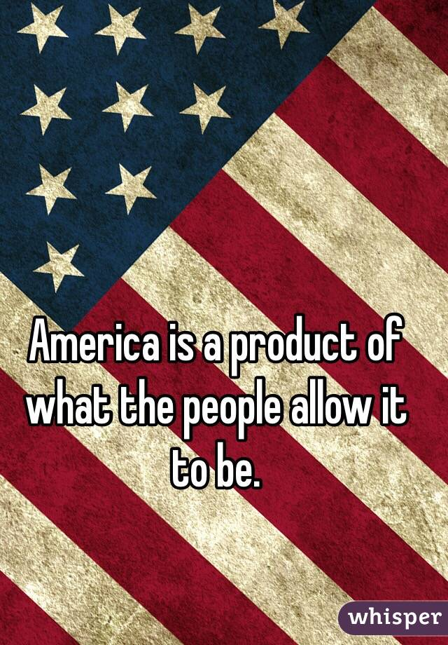 America is a product of what the people allow it to be.