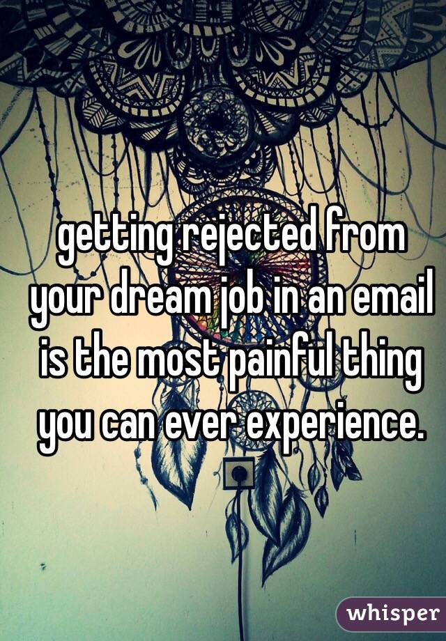 getting rejected from your dream job in an email is the most painful thing you can ever experience.