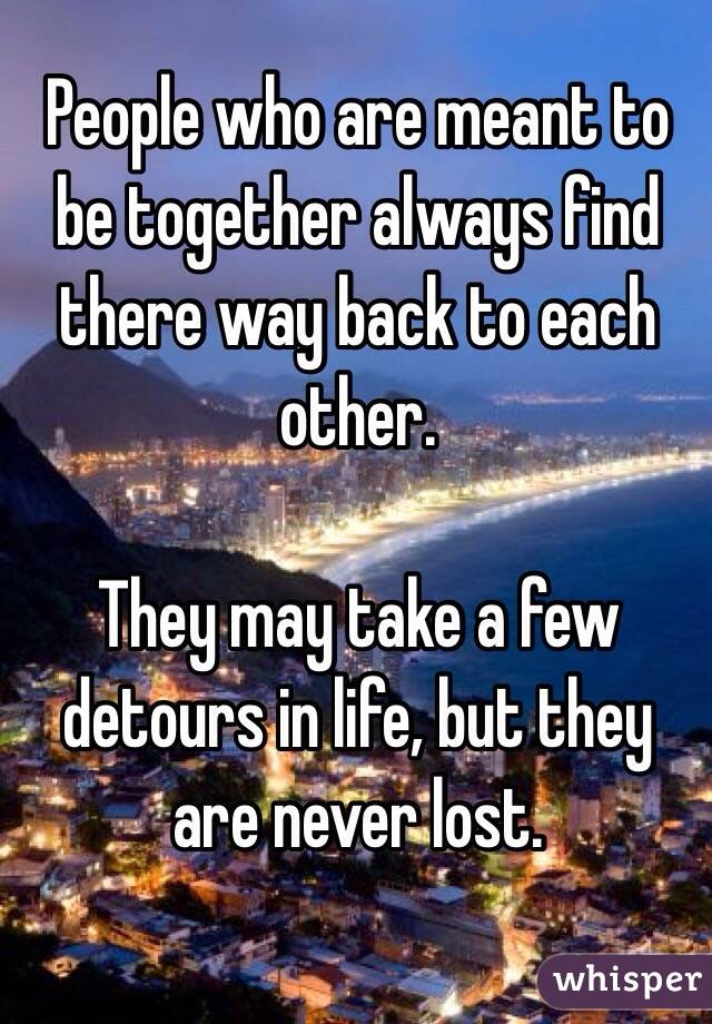 People who are meant to be together always find there way back to each other.  They may take a few detours in life, but they are never lost.