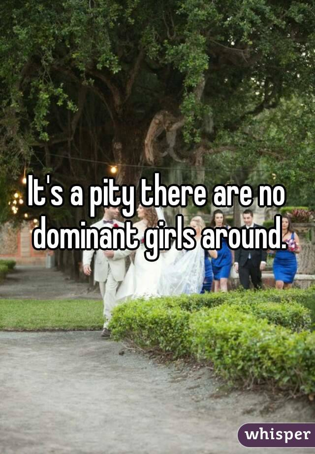 It's a pity there are no dominant girls around.