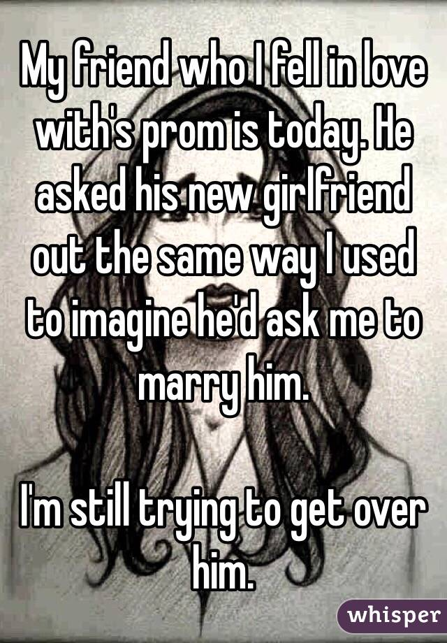 My friend who I fell in love with's prom is today. He asked his new girlfriend out the same way I used to imagine he'd ask me to marry him.  I'm still trying to get over him.