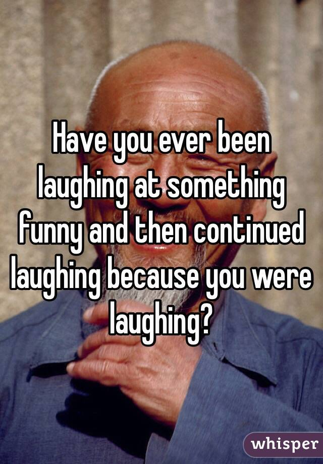 Have you ever been laughing at something funny and then continued laughing because you were laughing?