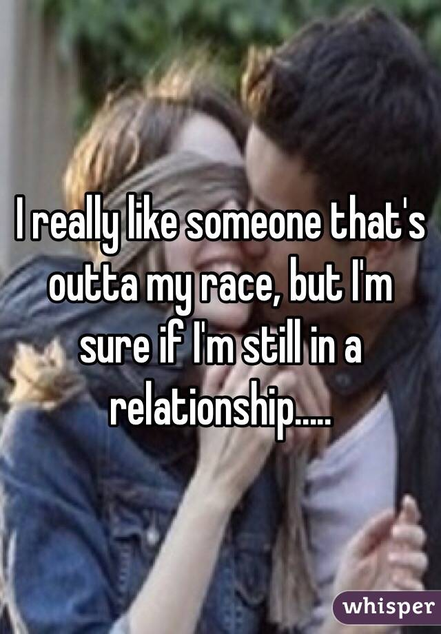 I really like someone that's outta my race, but I'm sure if I'm still in a relationship.....
