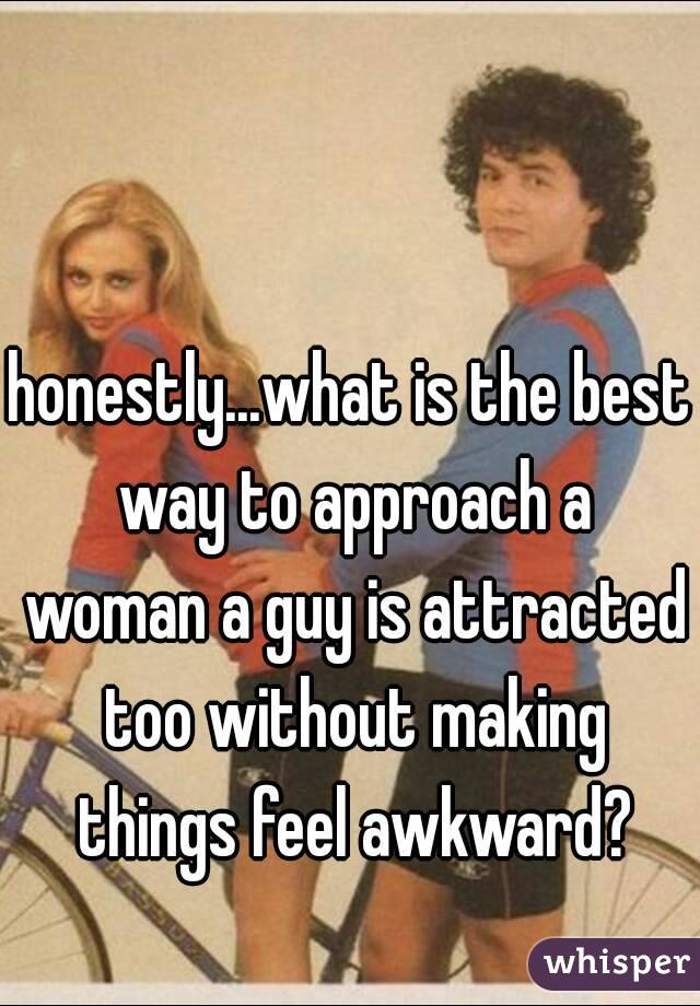 honestly...what is the best way to approach a woman a guy is attracted too without making things feel awkward?