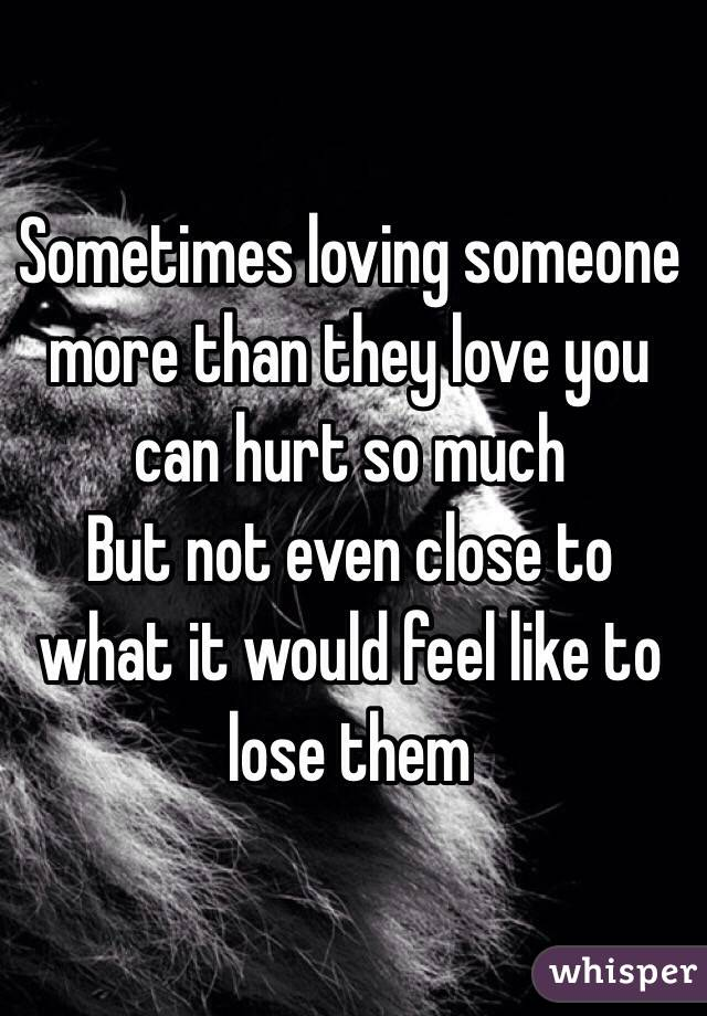 Sometimes loving someone more than they love you can hurt so much  But not even close to what it would feel like to lose them