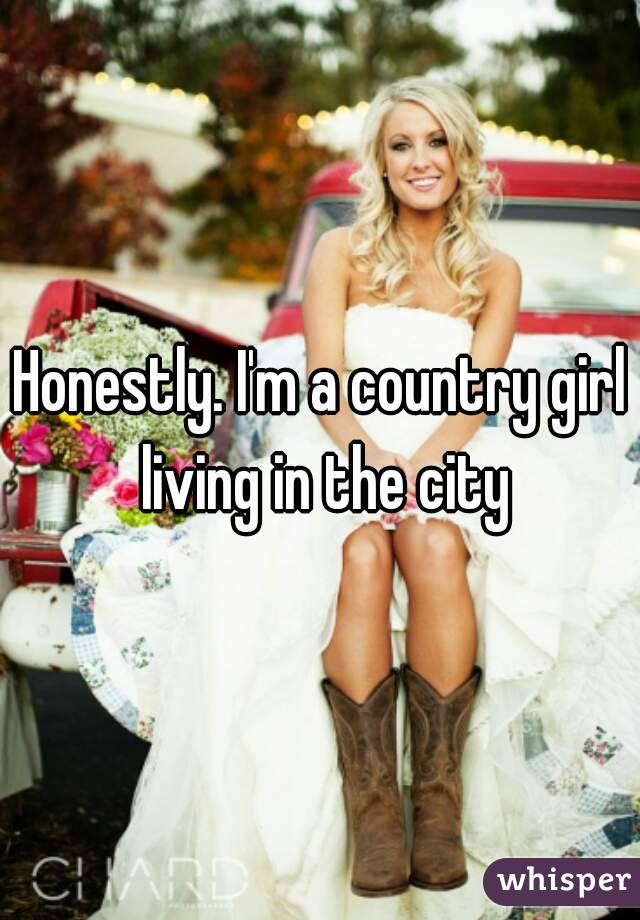 Honestly. I'm a country girl living in the city