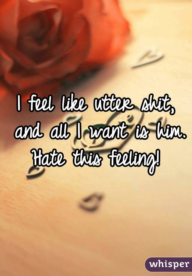 I feel like utter shit, and all I want is him. Hate this feeling!