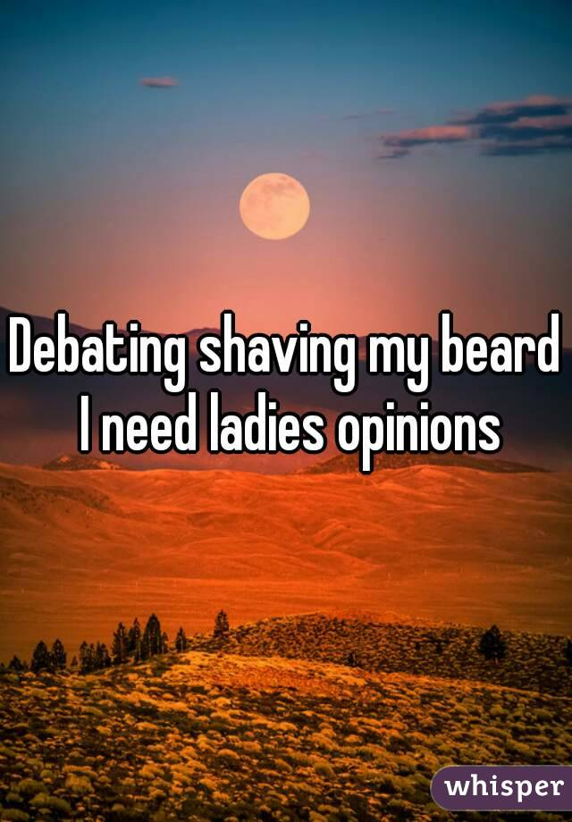 Debating shaving my beard I need ladies opinions