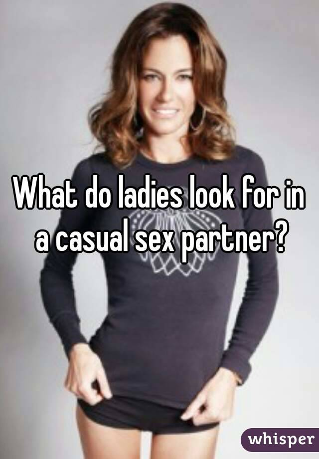 What do ladies look for in a casual sex partner?