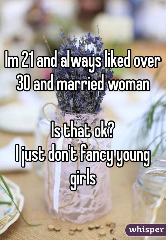 Im 21 and always liked over 30 and married woman  Is that ok?  I just don't fancy young girls