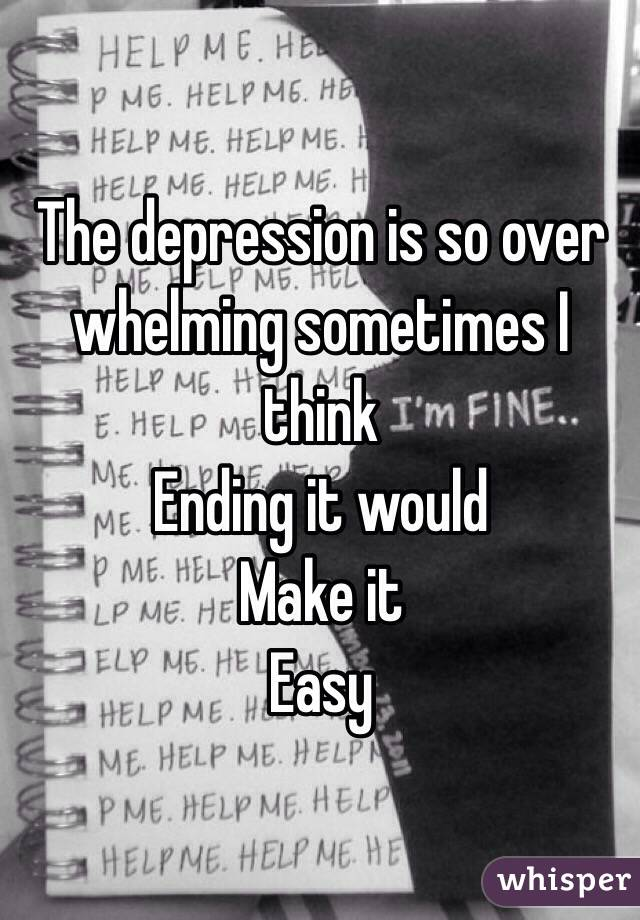 The depression is so over whelming sometimes I think  Ending it would Make it Easy
