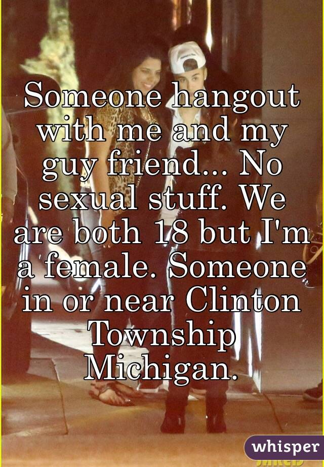 Someone hangout with me and my guy friend... No sexual stuff. We are both 18 but I'm a female. Someone in or near Clinton Township Michigan.