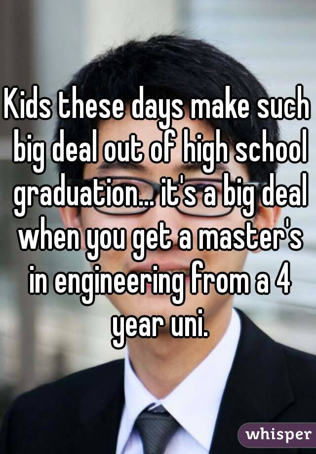 Kids these days make such big deal out of high school graduation... it's a big deal when you get a master's in engineering from a 4 year uni.