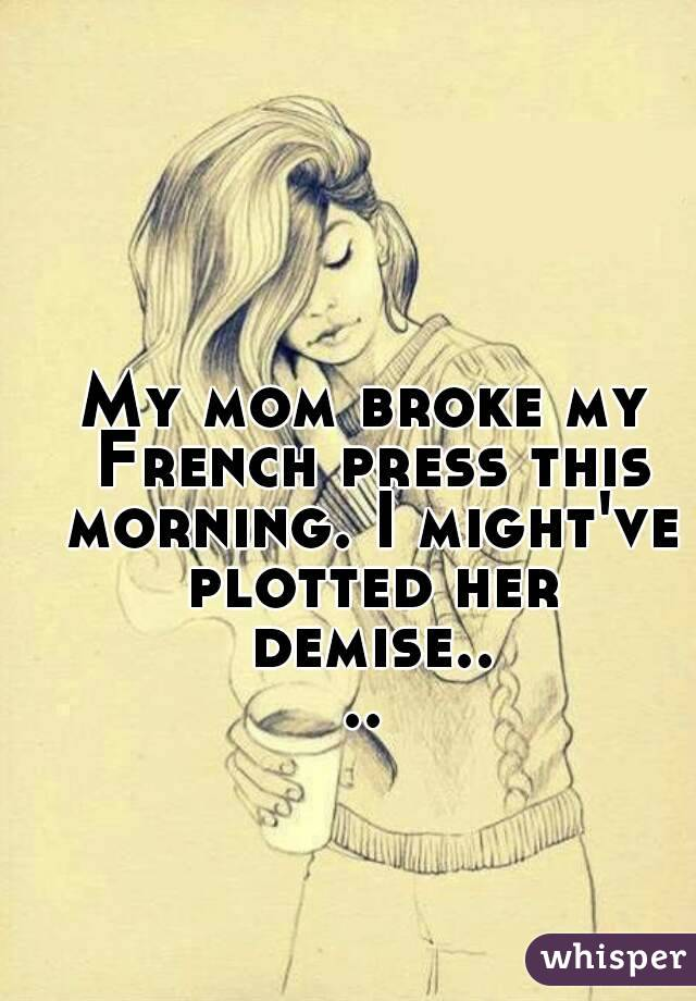 My mom broke my French press this morning. I might've plotted her demise....