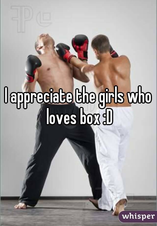 I appreciate the girls who loves box :D