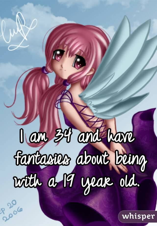 I am 34 and have fantasies about being with a 19 year old.