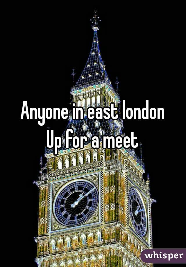 Anyone in east london Up for a meet