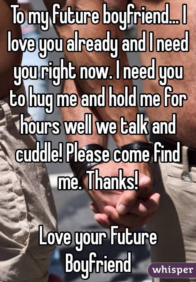 To my future boyfriend... I love you already and I need you right now. I need you to hug me and hold me for hours well we talk and cuddle! Please come find me. Thanks!  Love your Future Boyfriend
