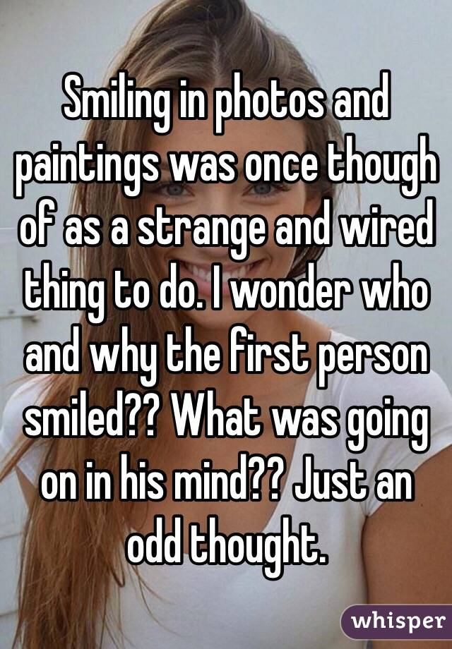 Smiling in photos and paintings was once though of as a strange and wired thing to do. I wonder who and why the first person smiled?? What was going on in his mind?? Just an odd thought.
