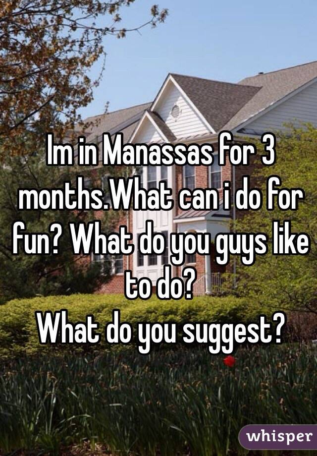 Im in Manassas for 3 months.What can i do for fun? What do you guys like to do? What do you suggest?
