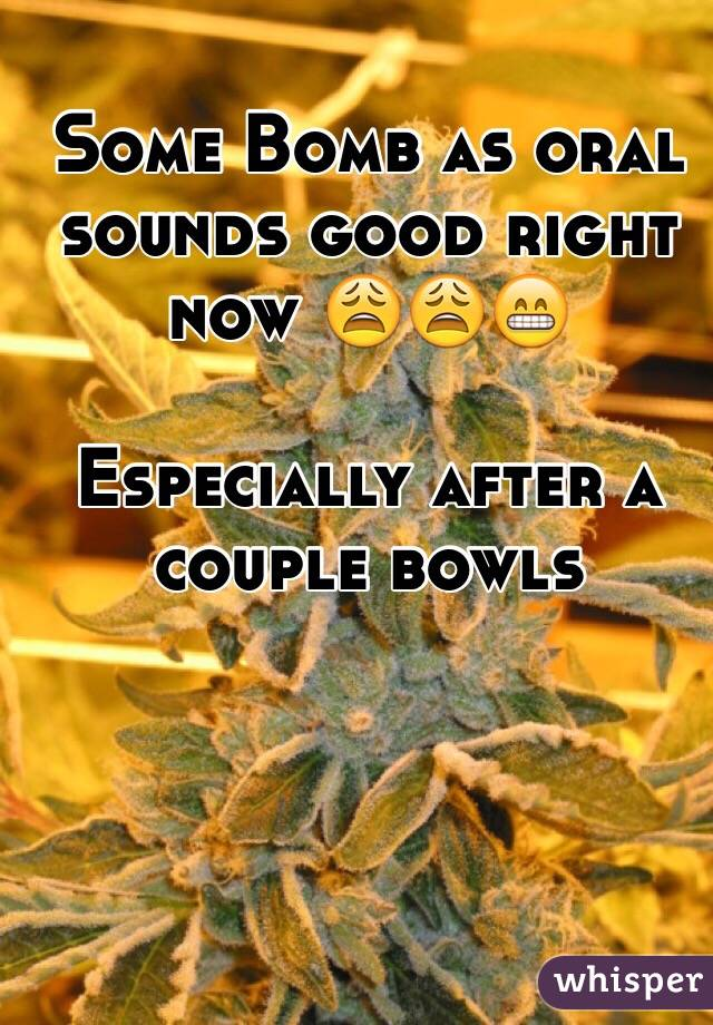 Some Bomb as oral sounds good right now 😩😩😁   Especially after a couple bowls