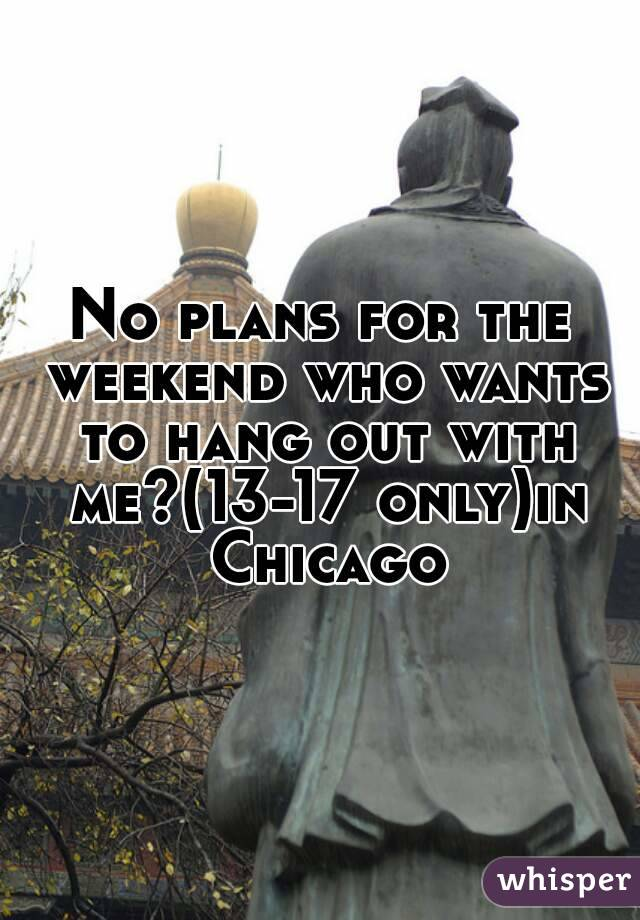 No plans for the weekend who wants to hang out with me?(13-17 only)in Chicago