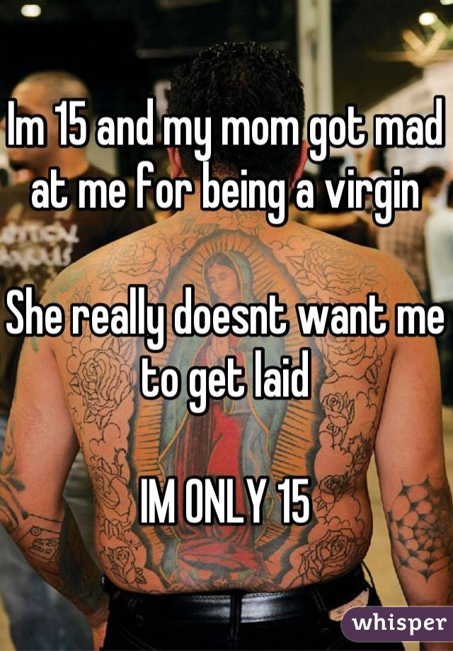 Im 15 and my mom got mad at me for being a virgin  She really doesnt want me to get laid  IM ONLY 15