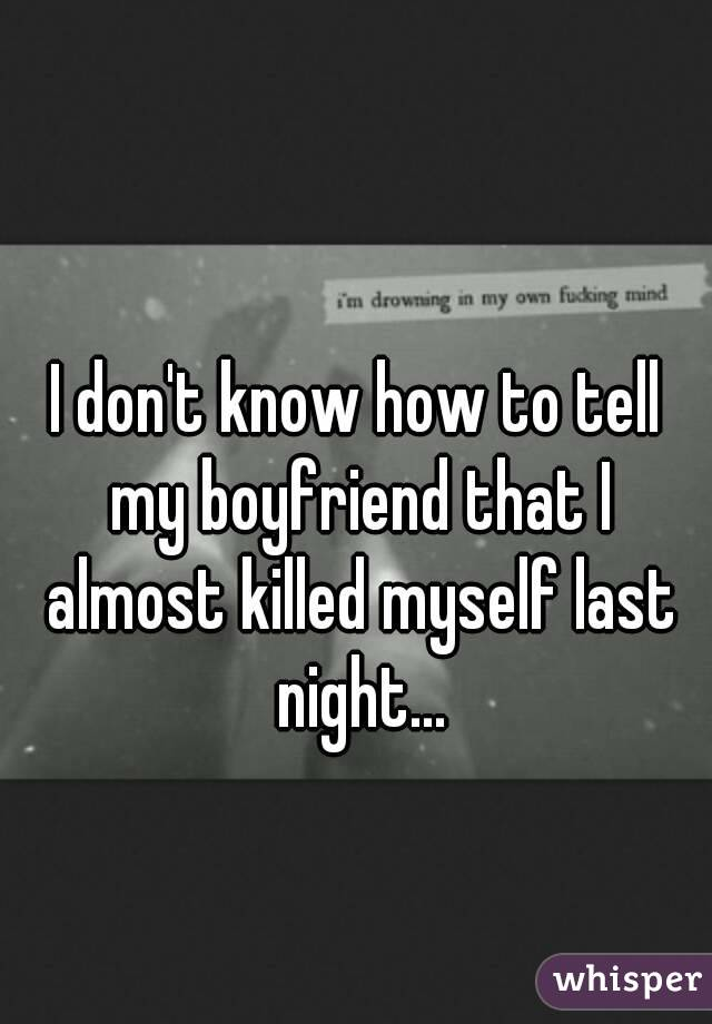I don't know how to tell my boyfriend that I almost killed myself last night...
