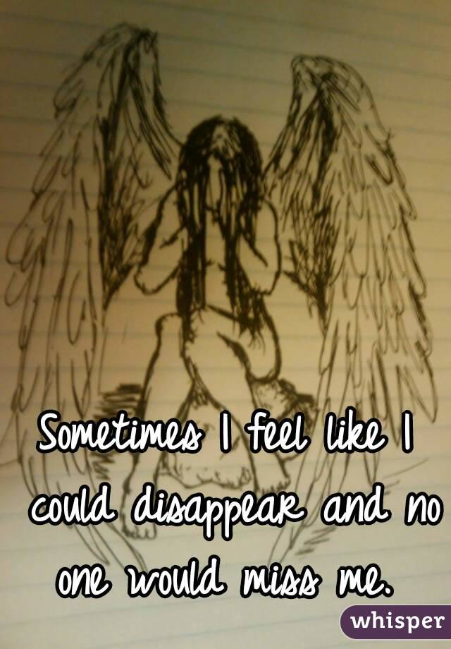 Sometimes I feel like I could disappear and no one would miss me.