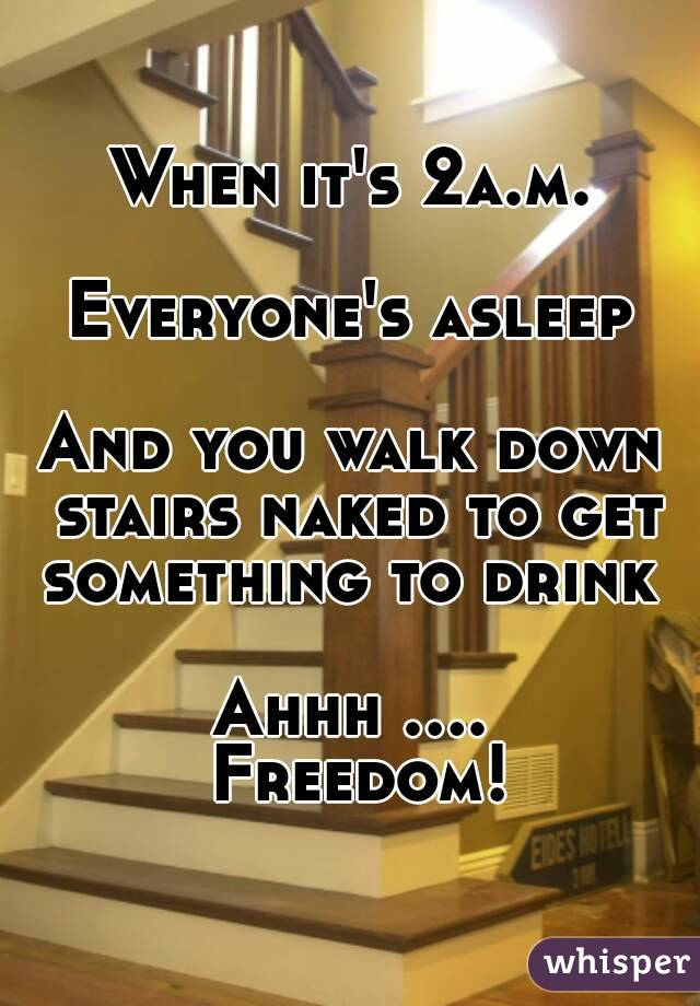 When it's 2a.m.  Everyone's asleep  And you walk down stairs naked to get something to drink   Ahhh .... Freedom!