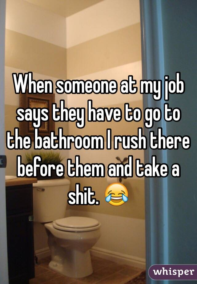 When someone at my job says they have to go to the bathroom I rush there before them and take a shit. 😂