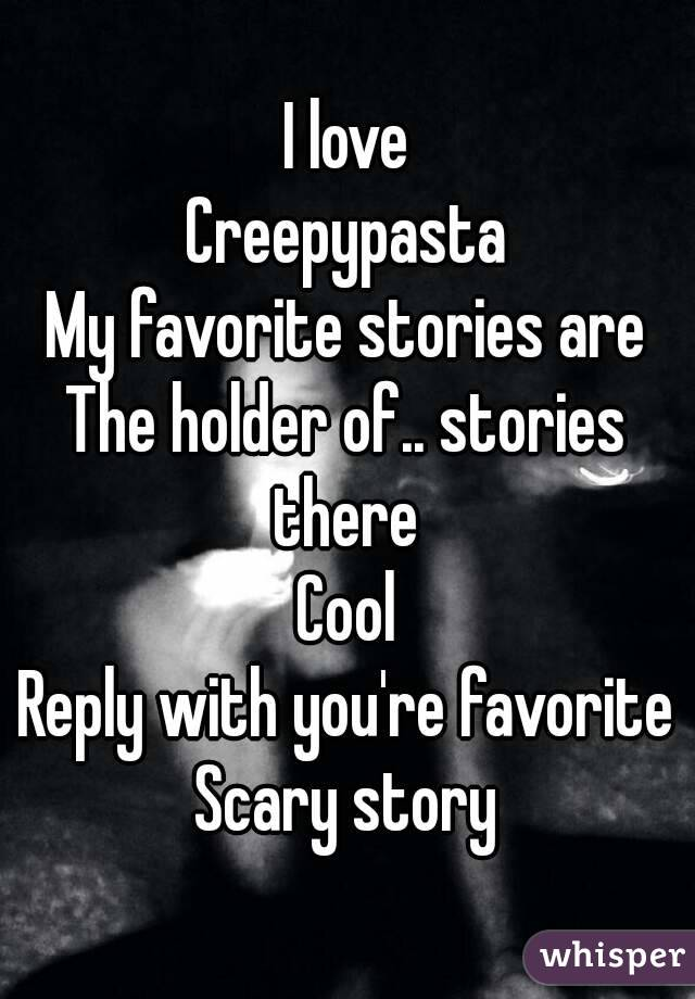 I love Creepypasta My favorite stories are The holder of.. stories there  Cool Reply with you're favorite Scary story