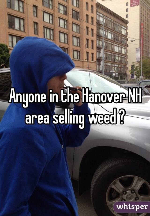 Anyone in the Hanover NH area selling weed ?