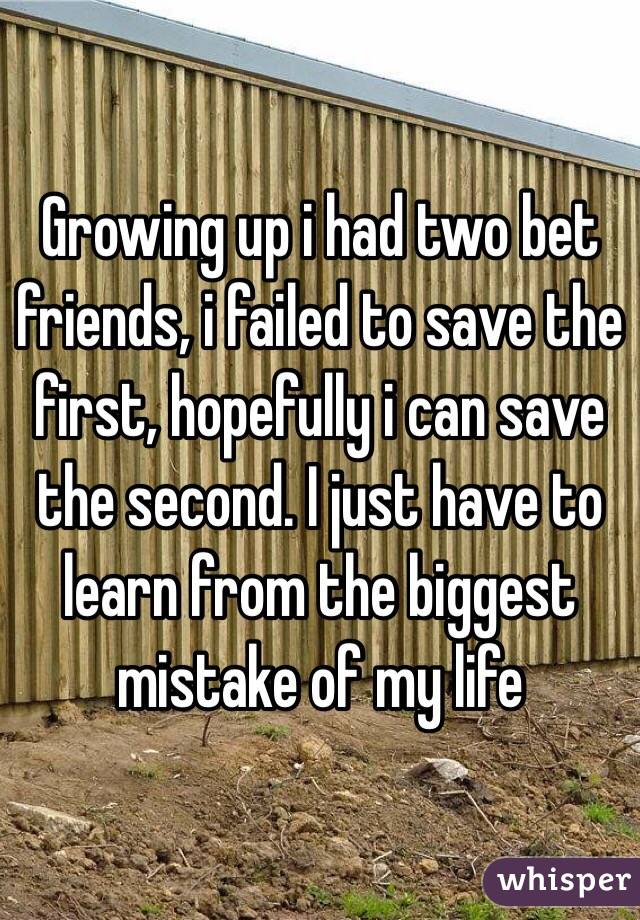 Growing up i had two bet friends, i failed to save the first, hopefully i can save the second. I just have to learn from the biggest mistake of my life
