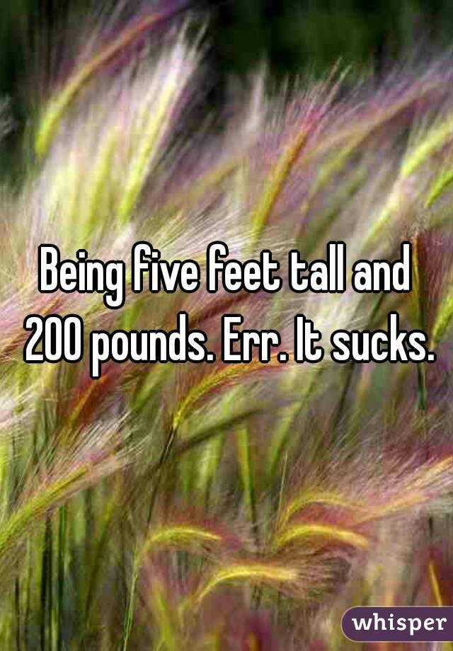 Being five feet tall and 200 pounds. Err. It sucks.