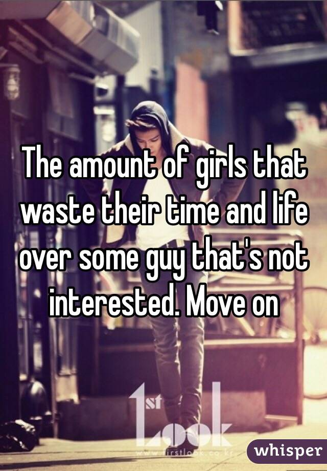 The amount of girls that waste their time and life over some guy that's not interested. Move on